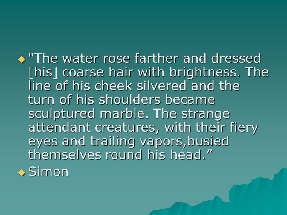 The water rose farther and dressed [his] coarse hair with brightness